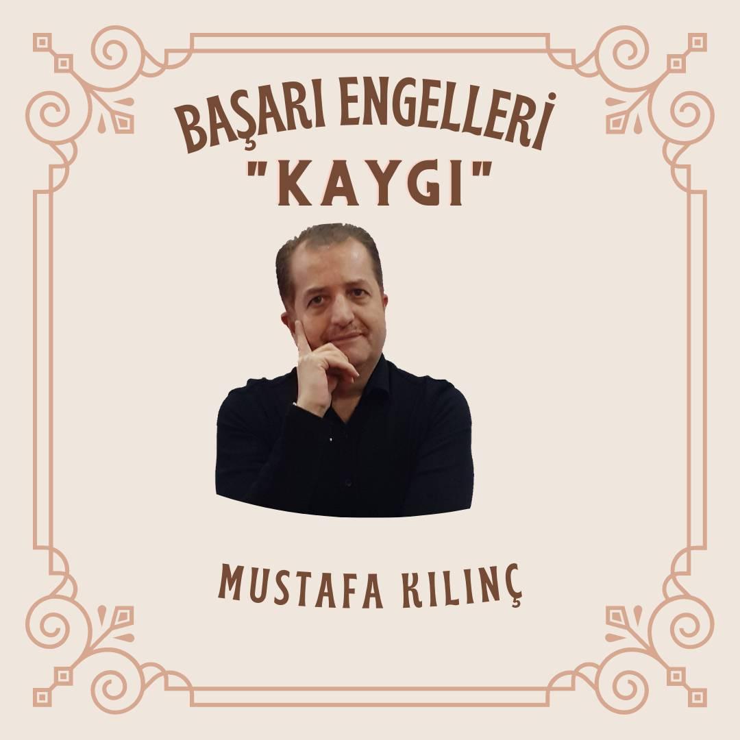 Mustafa Kılınç ile Başarı Engelleri – Kaygı